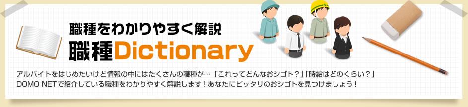 職種をわかりやすく解説 職種Dictionary アルバイトをはじめたいけど情報の中にはたくさんの職種が…「これってどんなおシゴト?」「時給はどのくらい?」DOMO NETで紹介している職種をわかりやすく解説します!あなたにピッタリのおシゴトを見つけましょう!